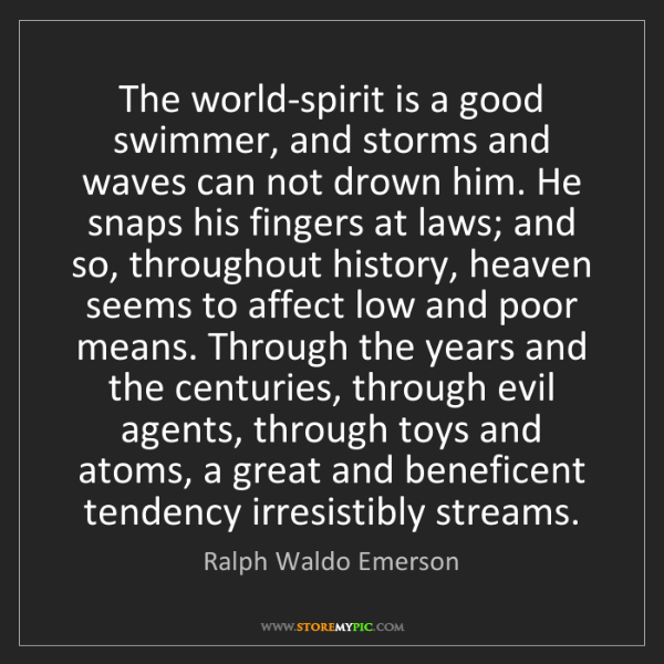 Ralph Waldo Emerson: The world-spirit is a good swimmer, and storms and waves...