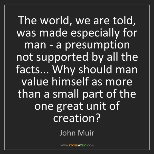 John Muir: The world, we are told, was made especially for man -...