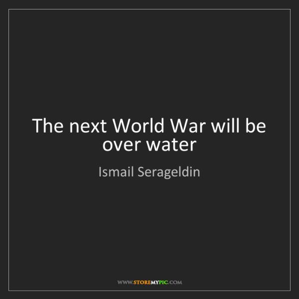 Ismail Serageldin: The next World War will be over water