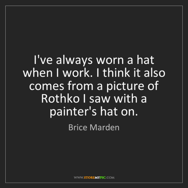 Brice Marden: I've always worn a hat when I work. I think it also comes...