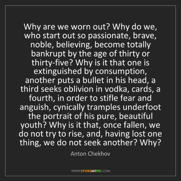 Anton Chekhov: Why are we worn out? Why do we, who start out so passionate,...