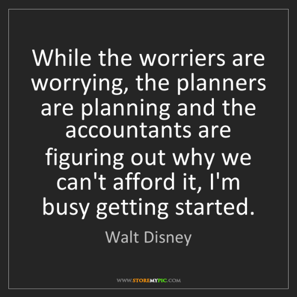 Walt Disney: While the worriers are worrying, the planners are planning...