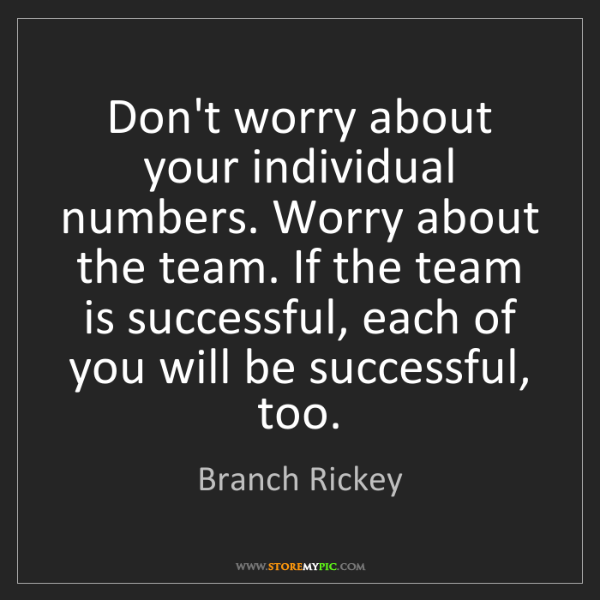 Branch Rickey: Don't worry about your individual numbers. Worry about...