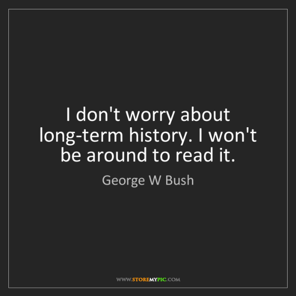 George W Bush: I don't worry about long-term history. I won't be around...