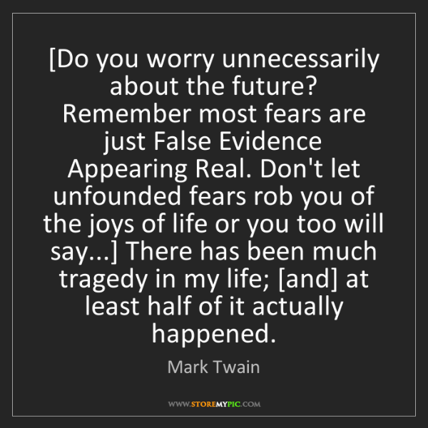 Mark Twain: [Do you worry unnecessarily about the future? Remember...