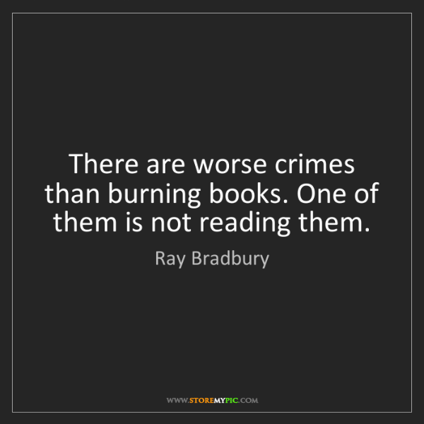 Ray Bradbury: There are worse crimes than burning books. One of them...