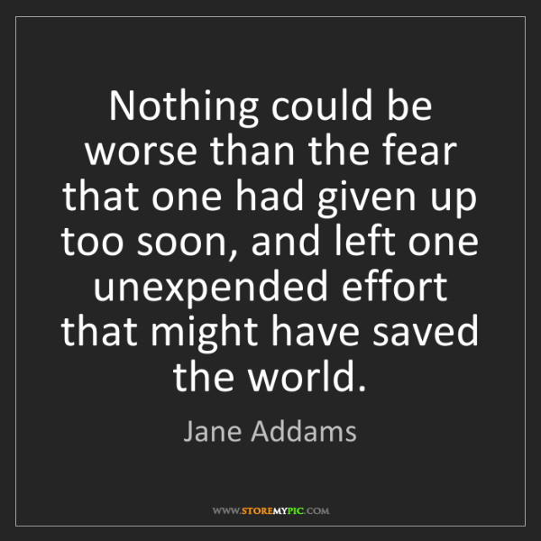 Jane Addams: Nothing could be worse than the fear that one had given...