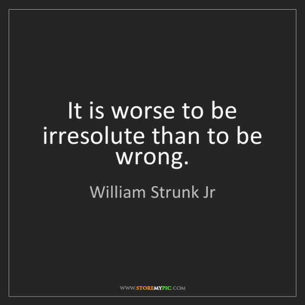 William Strunk Jr: It is worse to be irresolute than to be wrong.