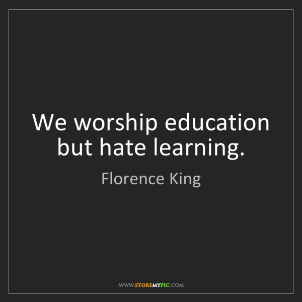 Florence King: We worship education but hate learning.