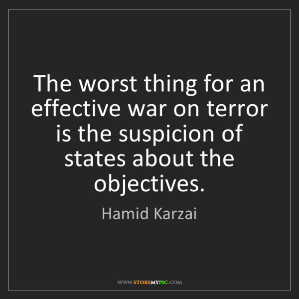 Hamid Karzai: The worst thing for an effective war on terror is the...