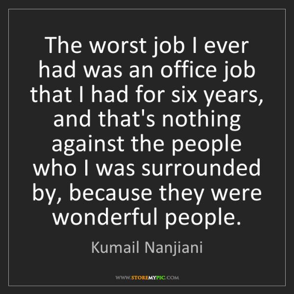 Kumail Nanjiani: The worst job I ever had was an office job that I had...