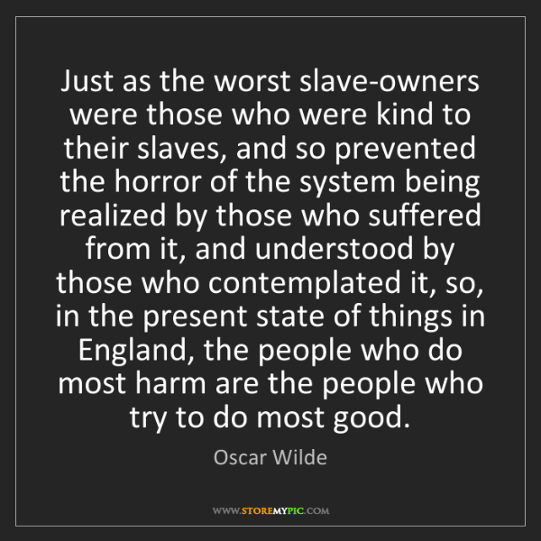 Oscar Wilde: Just as the worst slave-owners were those who were kind...