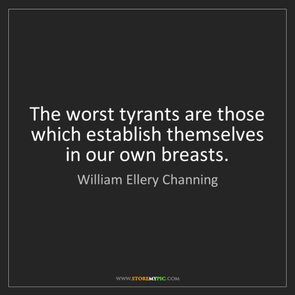 William Ellery Channing: The worst tyrants are those which establish themselves...