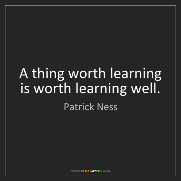 Patrick Ness: A thing worth learning is worth learning well.