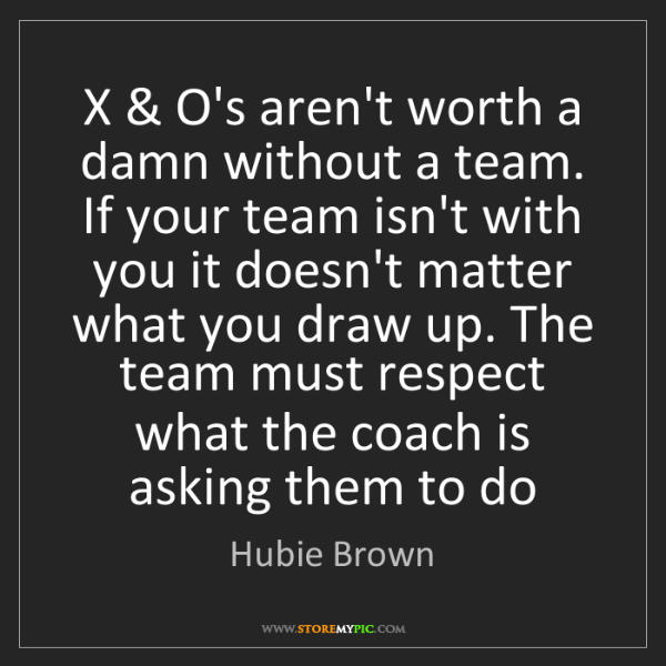 Hubie Brown: X & O's aren't worth a damn without a team. If your team...