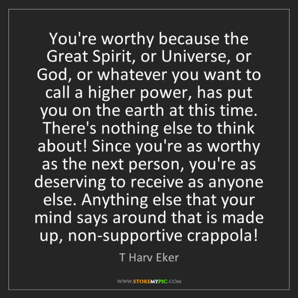 T Harv Eker: You're worthy because the Great Spirit, or Universe,...