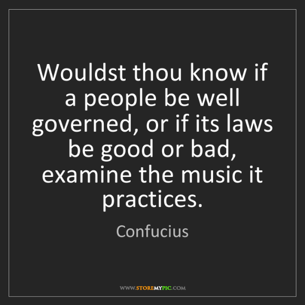 Confucius: Wouldst thou know if a people be well governed, or if...
