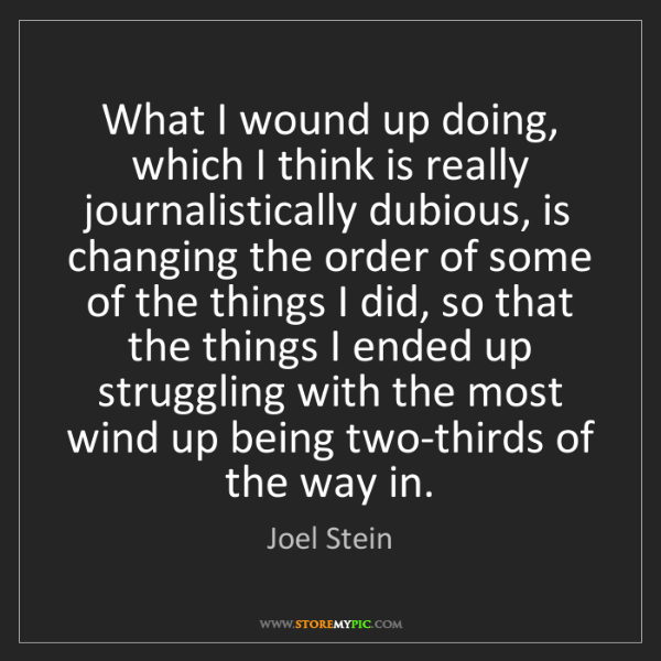 Joel Stein: What I wound up doing, which I think is really journalistically...