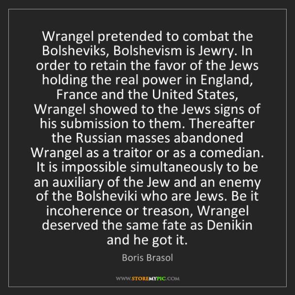 Boris Brasol: Wrangel pretended to combat the Bolsheviks, Bolshevism...