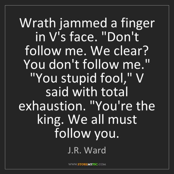 "J.R. Ward: Wrath jammed a finger in V's face. ""Don't follow me...."