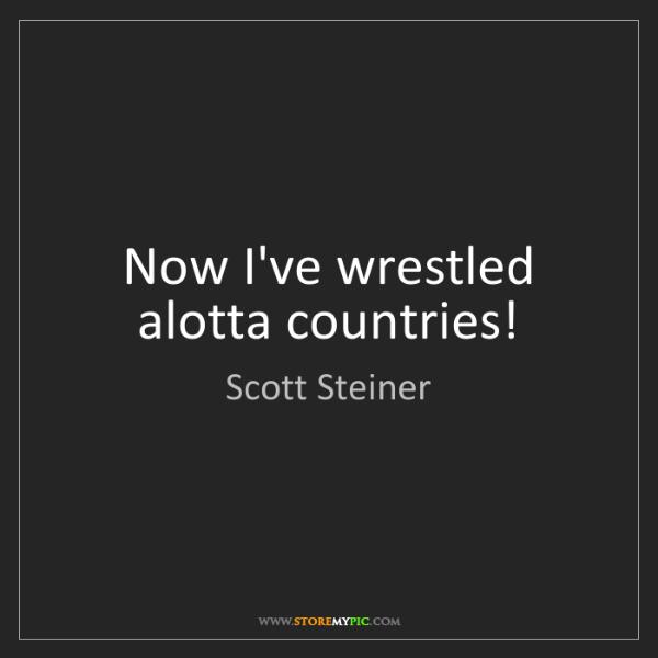 Scott Steiner: Now I've wrestled alotta countries!