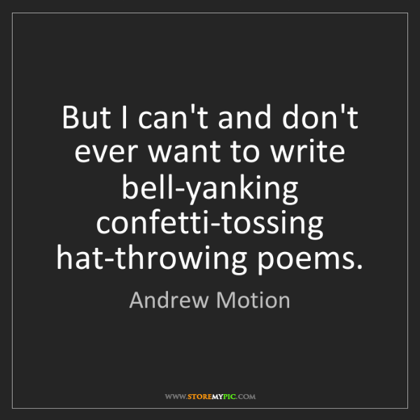 Andrew Motion: But I can't and don't ever want to write bell-yanking...
