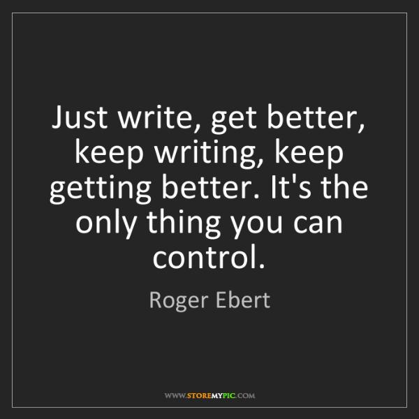Roger Ebert: Just write, get better, keep writing, keep getting better....