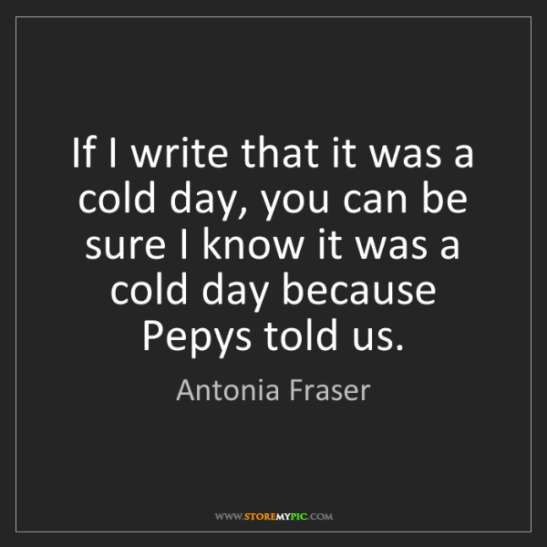 Antonia Fraser: If I write that it was a cold day, you can be sure I...