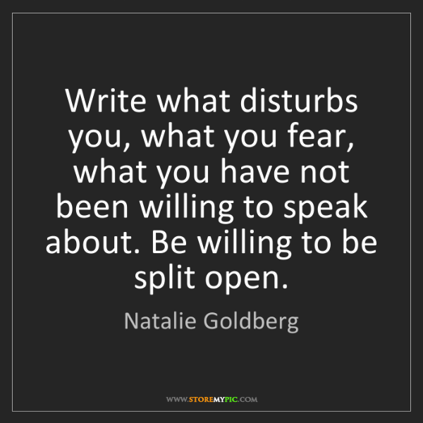 Natalie Goldberg: Write what disturbs you, what you fear, what you have...