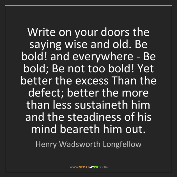 Henry Wadsworth Longfellow: Write on your doors the saying wise and old. Be bold!...