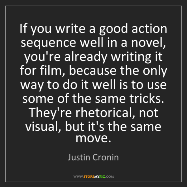 Justin Cronin: If you write a good action sequence well in a novel,...