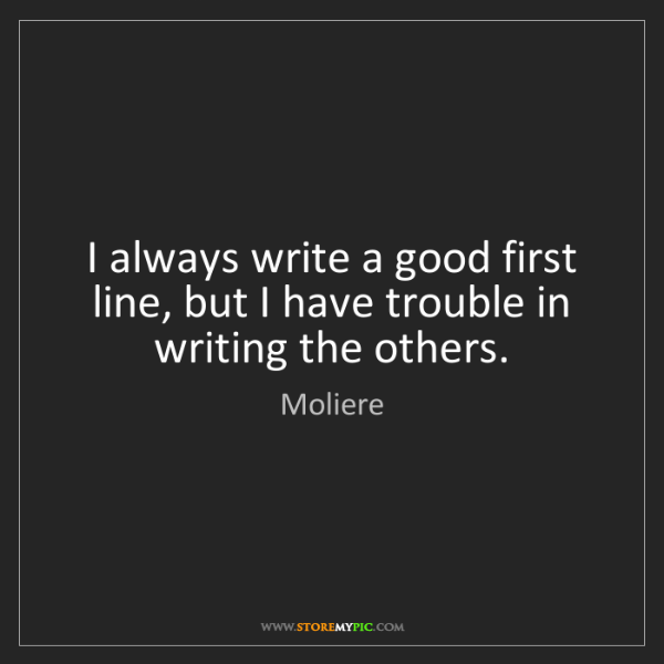 Moliere: I always write a good first line, but I have trouble...