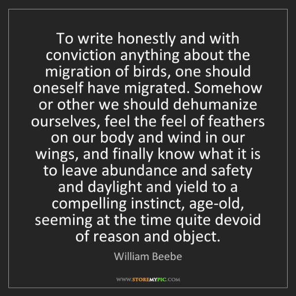 William Beebe: To write honestly and with conviction anything about...
