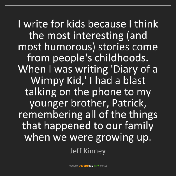 Jeff Kinney: I write for kids because I think the most interesting...