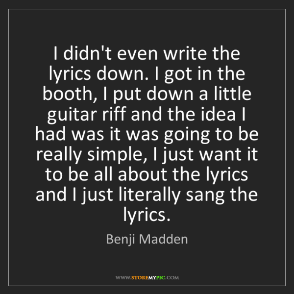 Benji Madden: I didn't even write the lyrics down. I got in the booth,...