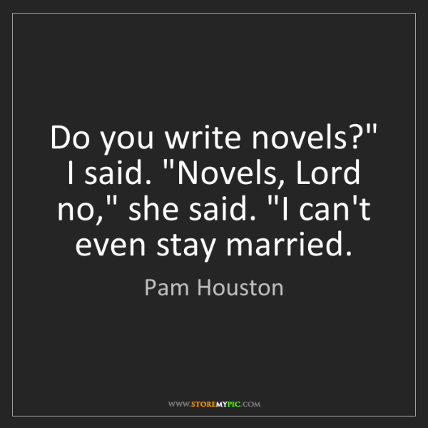 """Pam Houston: Do you write novels?"""" I said. """"Novels, Lord no,"""" she..."""