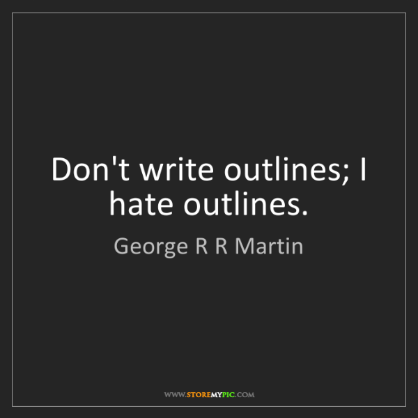 George R R Martin: Don't write outlines; I hate outlines.