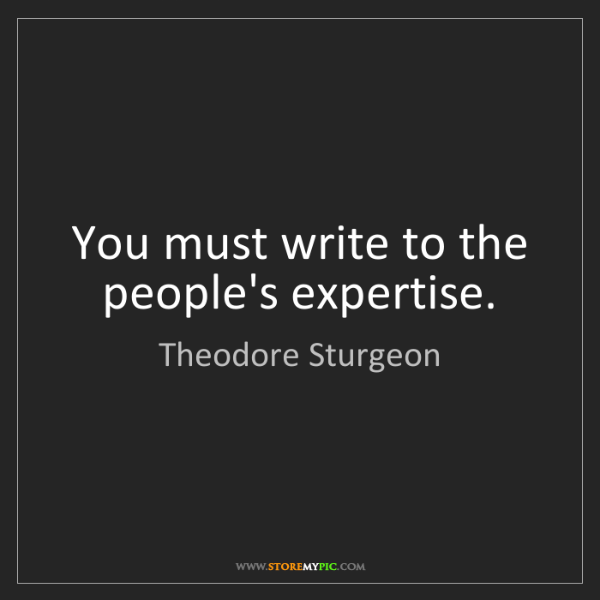 Theodore Sturgeon: You must write to the people's expertise.
