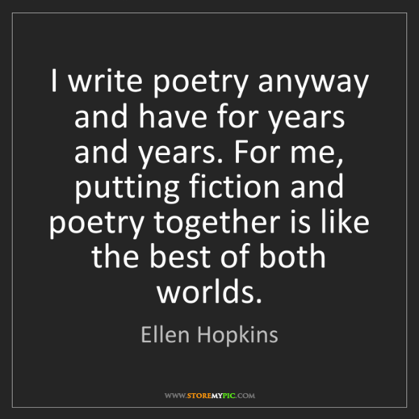 Ellen Hopkins: I write poetry anyway and have for years and years. For...