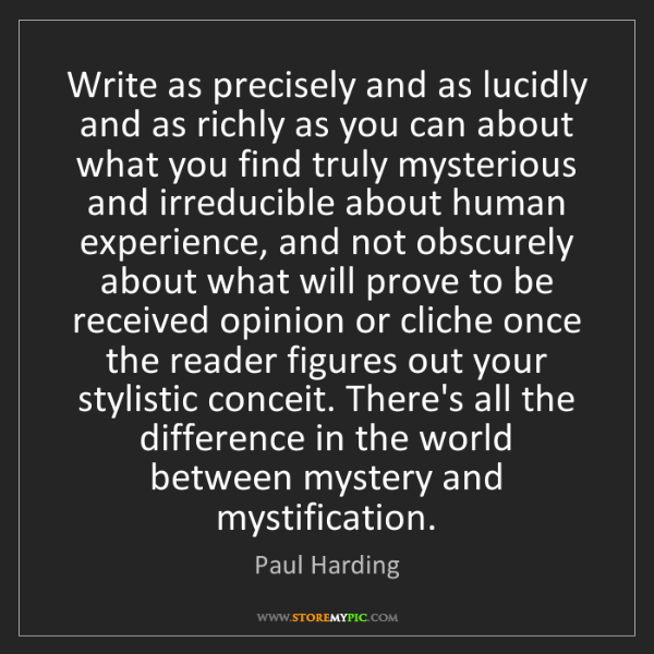 Paul Harding: Write as precisely and as lucidly and as richly as you...
