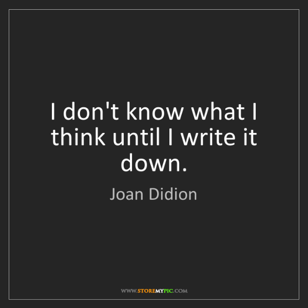 Joan Didion: I don't know what I think until I write it down.