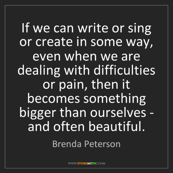 Brenda Peterson: If we can write or sing or create in some way, even when...