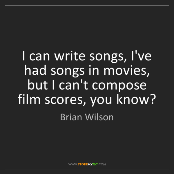 Brian Wilson: I can write songs, I've had songs in movies, but I can't...
