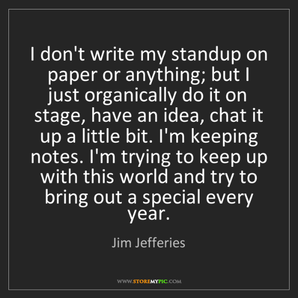 Jim Jefferies: I don't write my standup on paper or anything; but I...