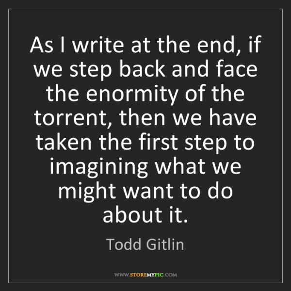 Todd Gitlin: As I write at the end, if we step back and face the enormity...