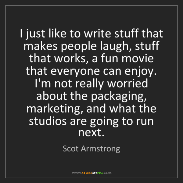 Scot Armstrong: I just like to write stuff that makes people laugh, stuff...