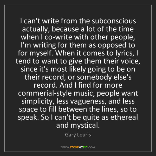 Gary Louris: I can't write from the subconscious actually, because...