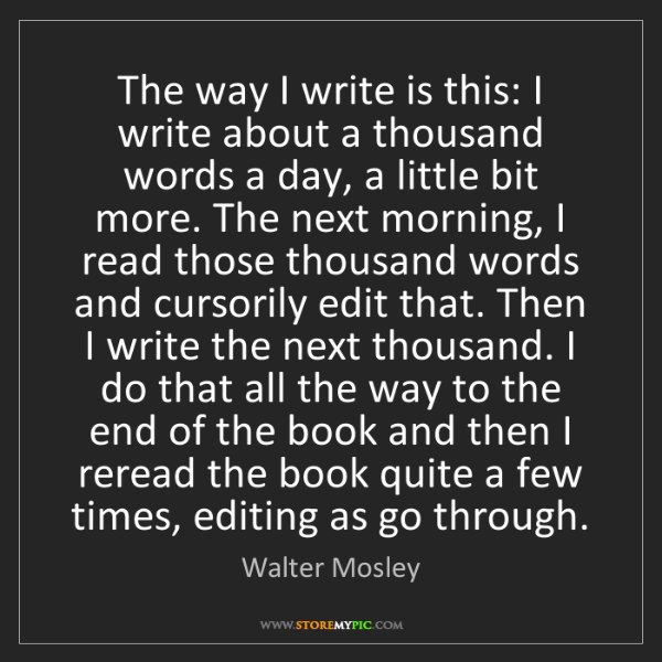 Walter Mosley: The way I write is this: I write about a thousand words...