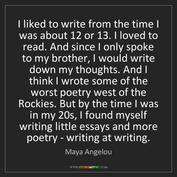 Maya Angelou: I liked to write from the time I was about 12 or 13....