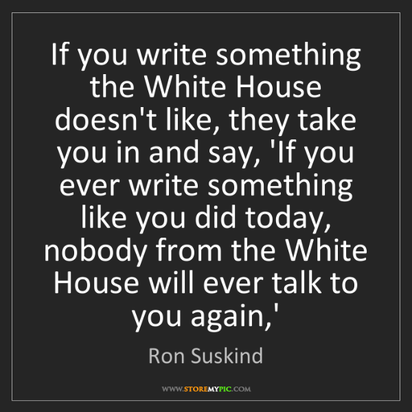 Ron Suskind: If you write something the White House doesn't like,...